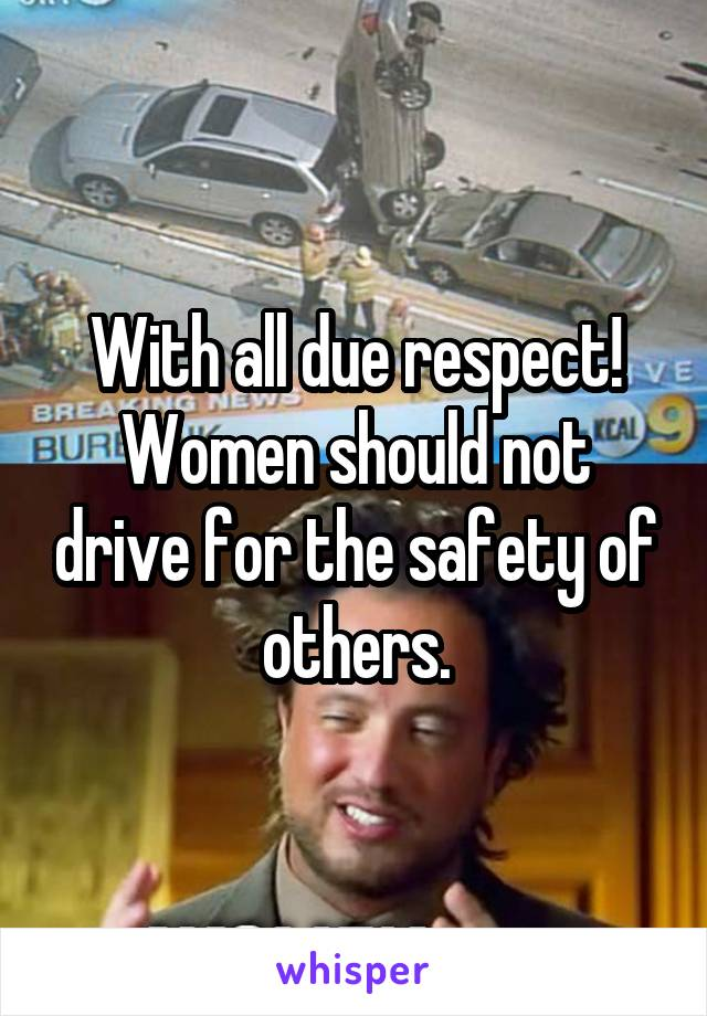With all due respect! Women should not drive for the safety of others.