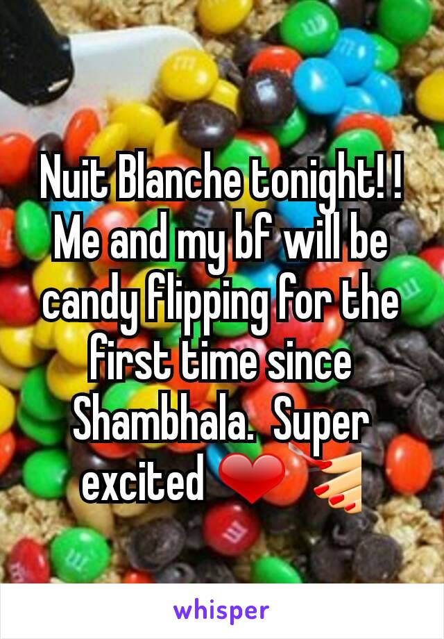Nuit Blanche tonight! ! Me and my bf will be candy flipping for the first time since Shambhala.  Super excited ❤💅