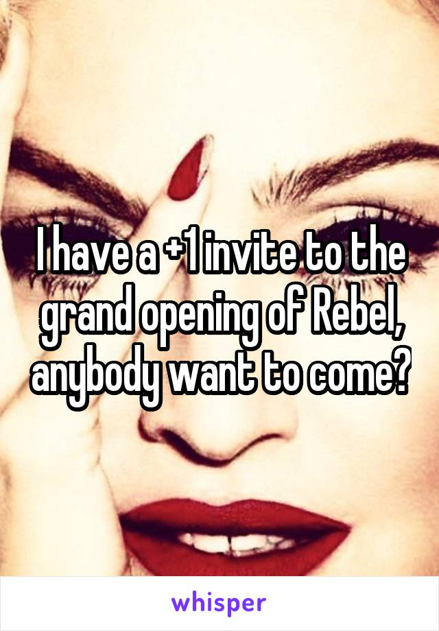 I have a +1 invite to the grand opening of Rebel, anybody want to come?