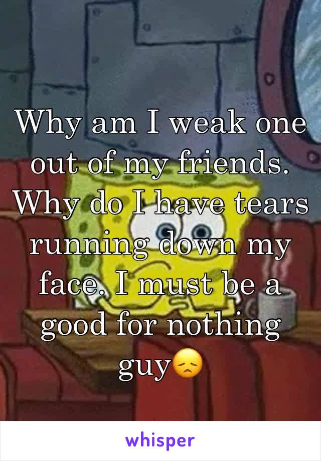 Why am I weak one out of my friends. Why do I have tears running down my face. I must be a good for nothing guy😞
