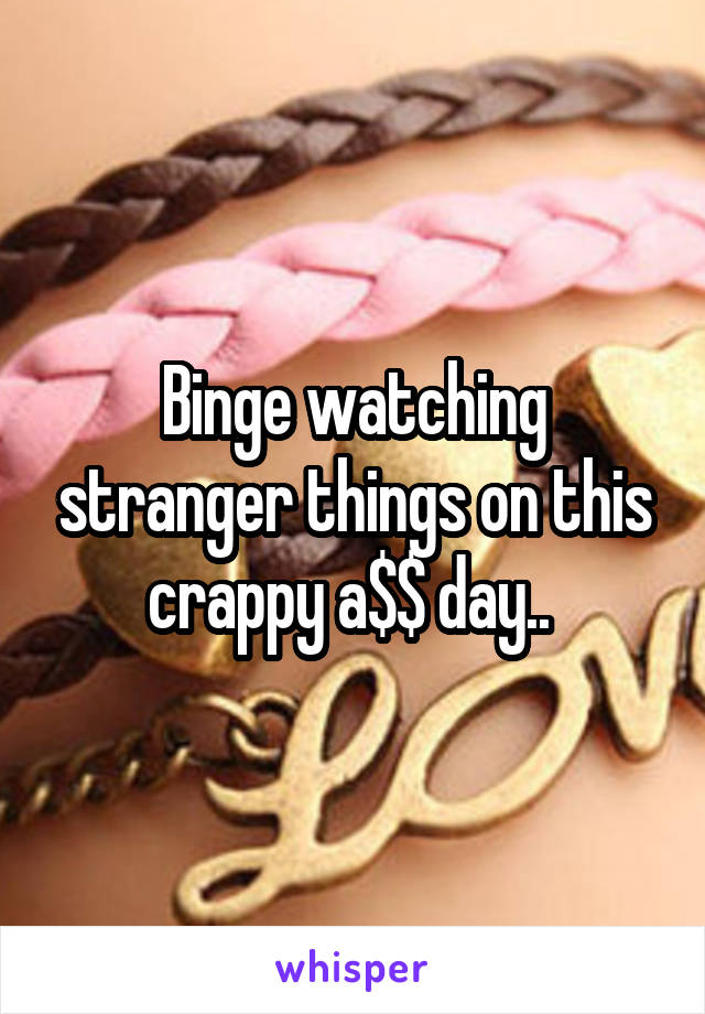 Binge watching stranger things on this crappy a$$ day..
