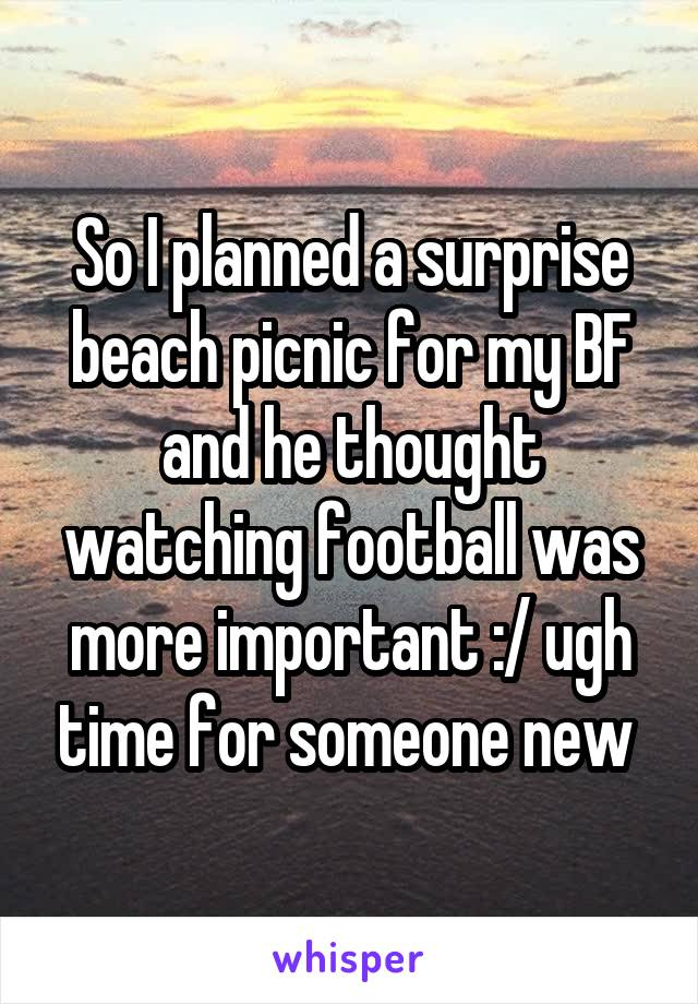 So I planned a surprise beach picnic for my BF and he thought watching football was more important :/ ugh time for someone new