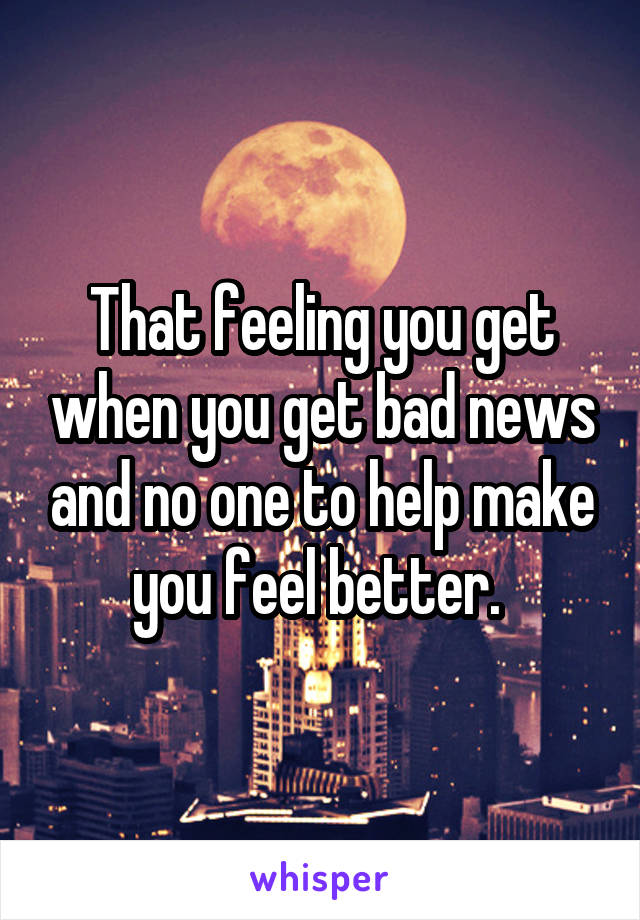 That feeling you get when you get bad news and no one to help make you feel better.