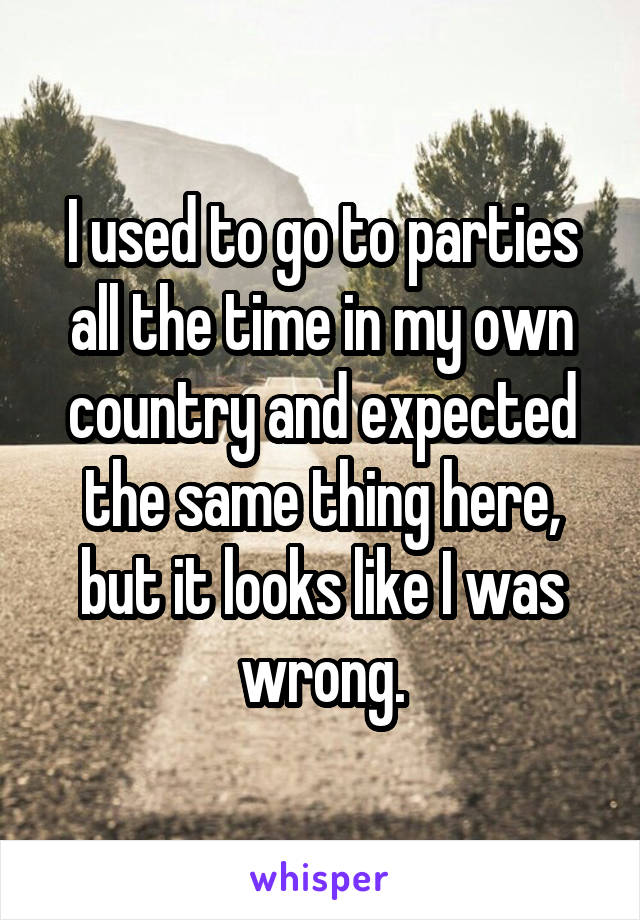 I used to go to parties all the time in my own country and expected the same thing here, but it looks like I was wrong.