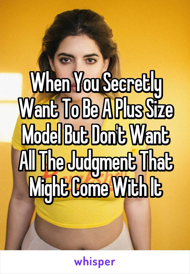 When You Secretly Want To Be A Plus Size Model But Don't Want All The Judgment That Might Come With It