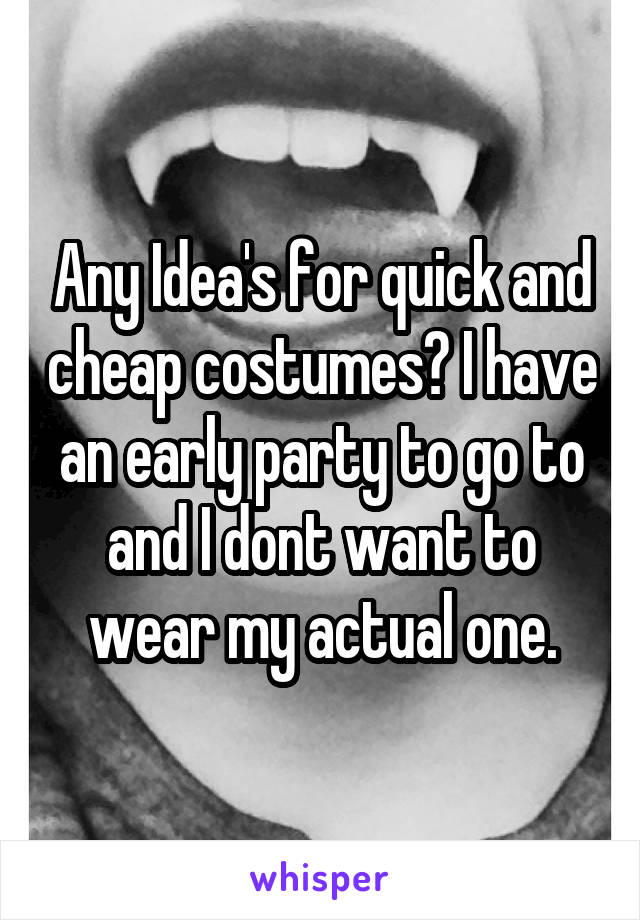 Any Idea's for quick and cheap costumes? I have an early party to go to and I dont want to wear my actual one.