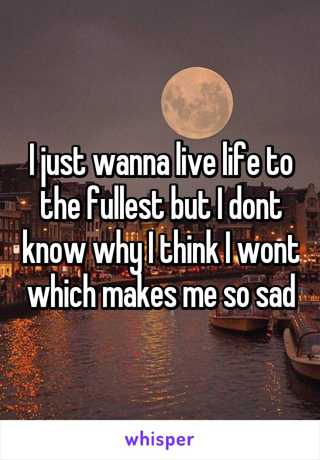 I just wanna live life to the fullest but I dont know why I think I wont which makes me so sad