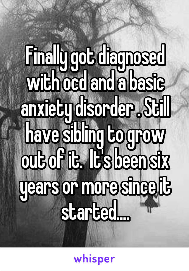 Finally got diagnosed with ocd and a basic anxiety disorder . Still have sibling to grow out of it.  It's been six years or more since it started....