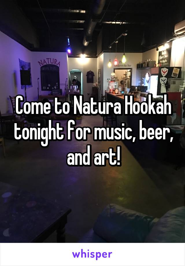 Come to Natura Hookah tonight for music, beer, and art!