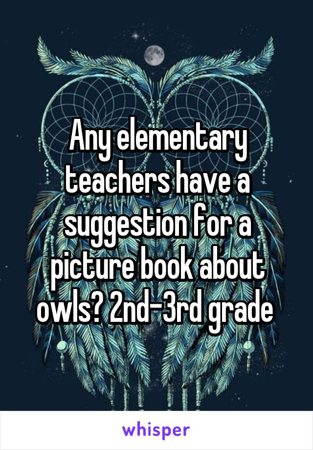 Any elementary teachers have a suggestion for a picture book about owls? 2nd-3rd grade
