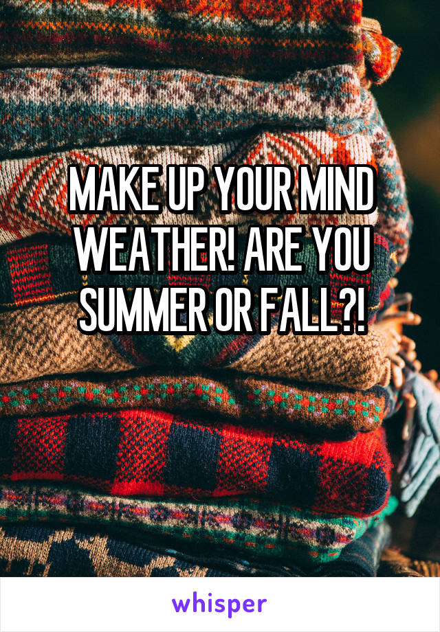 MAKE UP YOUR MIND WEATHER! ARE YOU SUMMER OR FALL?!