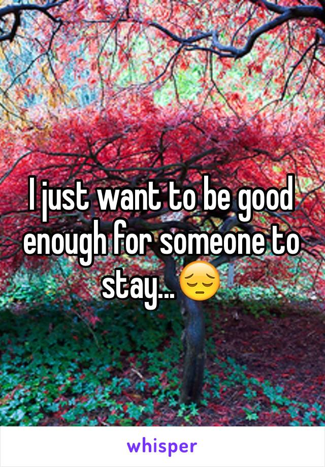 I just want to be good enough for someone to stay...😔