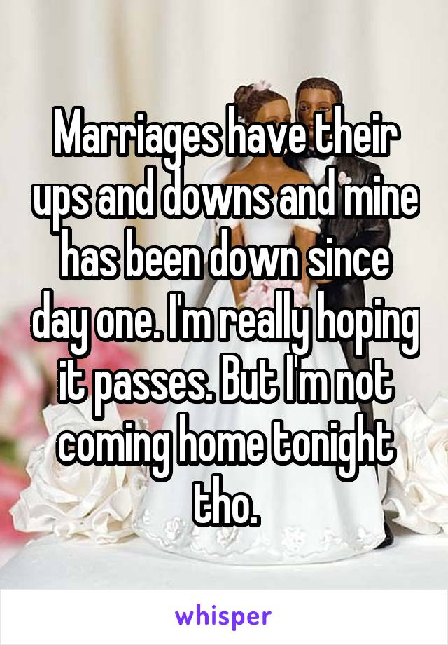 Marriages have their ups and downs and mine has been down since day one. I'm really hoping it passes. But I'm not coming home tonight tho.