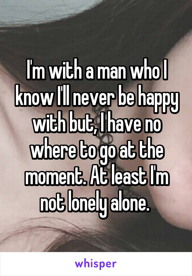 I'm with a man who I know I'll never be happy with but, I have no where to go at the moment. At least I'm not lonely alone.