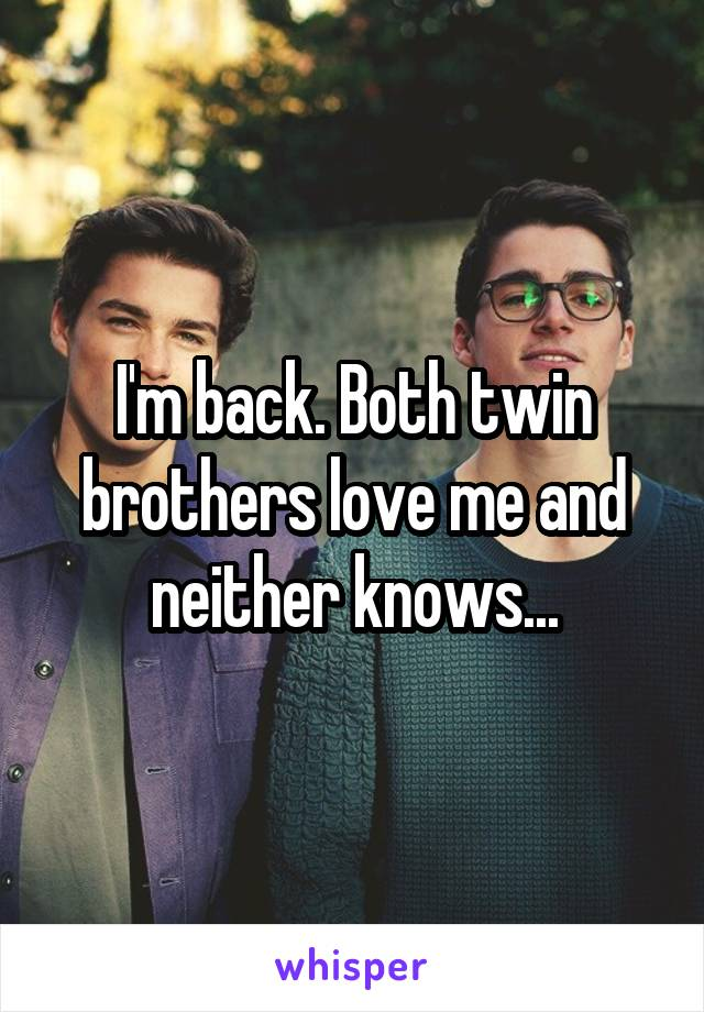 I'm back. Both twin brothers love me and neither knows...