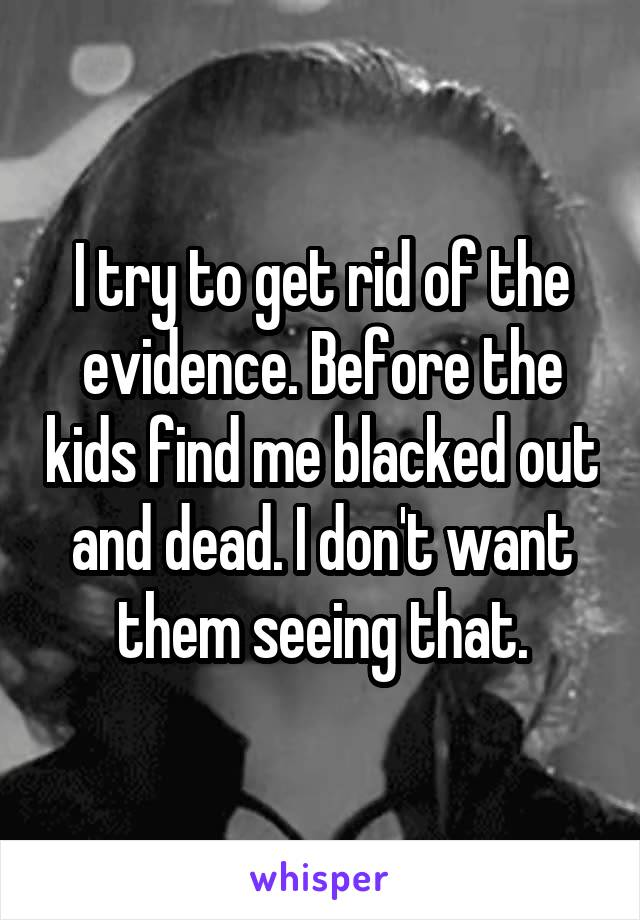 I try to get rid of the evidence. Before the kids find me blacked out and dead. I don't want them seeing that.
