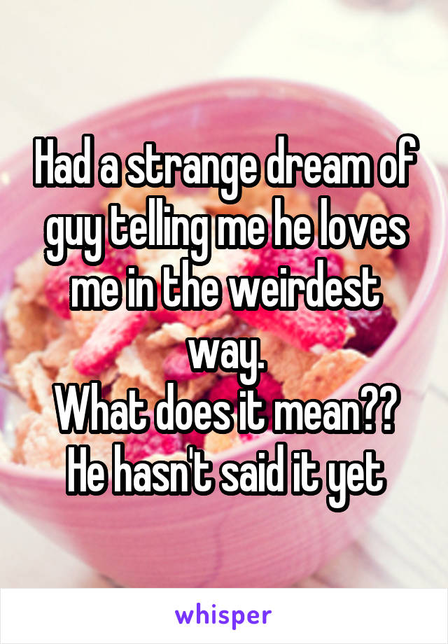 Had a strange dream of guy telling me he loves me in the weirdest way. What does it mean?? He hasn't said it yet
