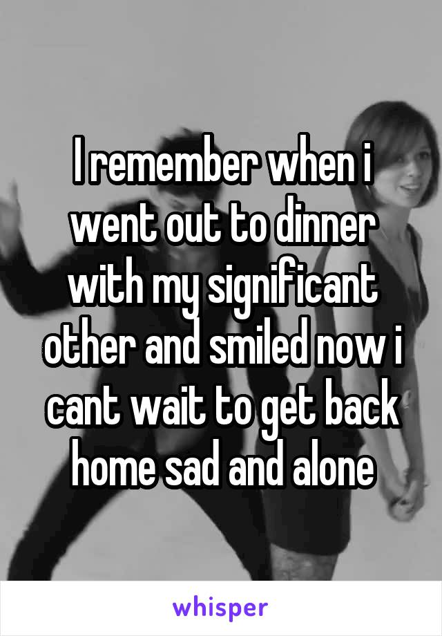 I remember when i went out to dinner with my significant other and smiled now i cant wait to get back home sad and alone