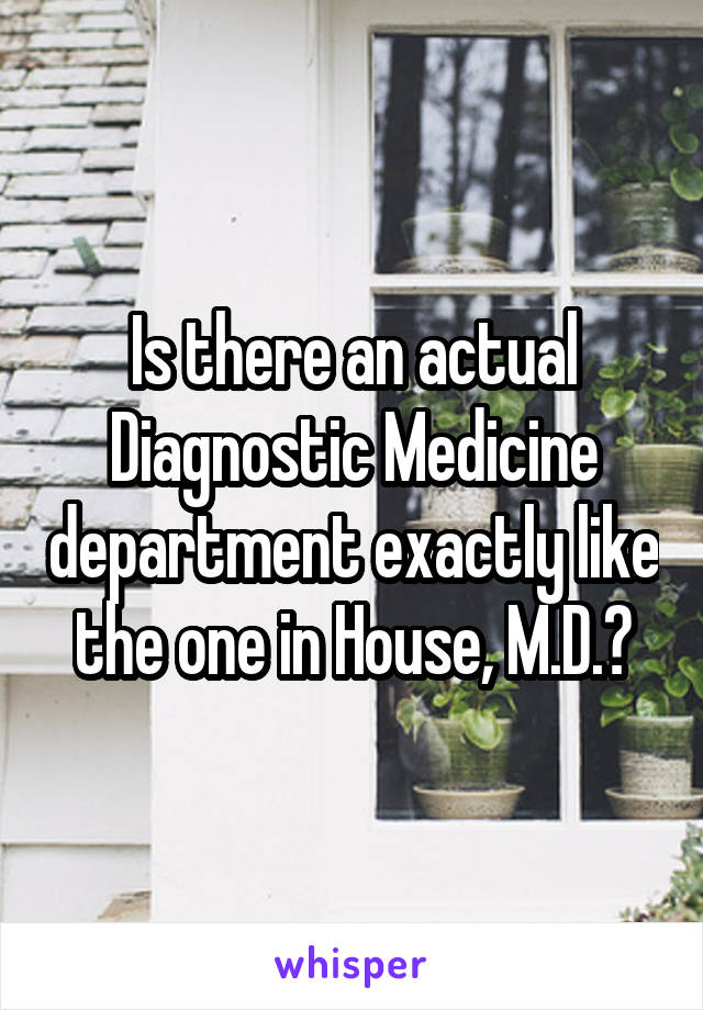 Is there an actual Diagnostic Medicine department exactly like the one in House, M.D.?