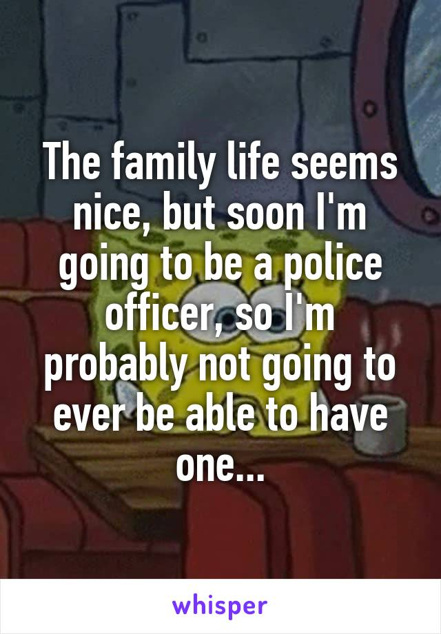 The family life seems nice, but soon I'm going to be a police officer, so I'm probably not going to ever be able to have one...