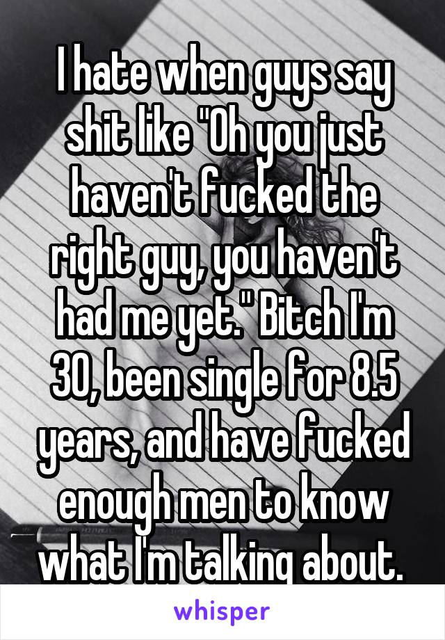 "I hate when guys say shit like ""Oh you just haven't fucked the right guy, you haven't had me yet."" Bitch I'm 30, been single for 8.5 years, and have fucked enough men to know what I'm talking about."