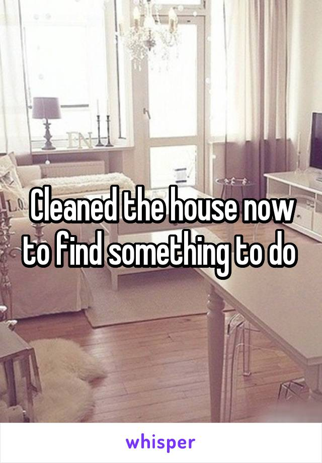 Cleaned the house now to find something to do