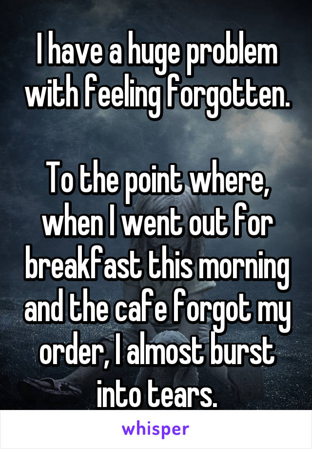 I have a huge problem with feeling forgotten.  To the point where, when I went out for breakfast this morning and the cafe forgot my order, I almost burst into tears.