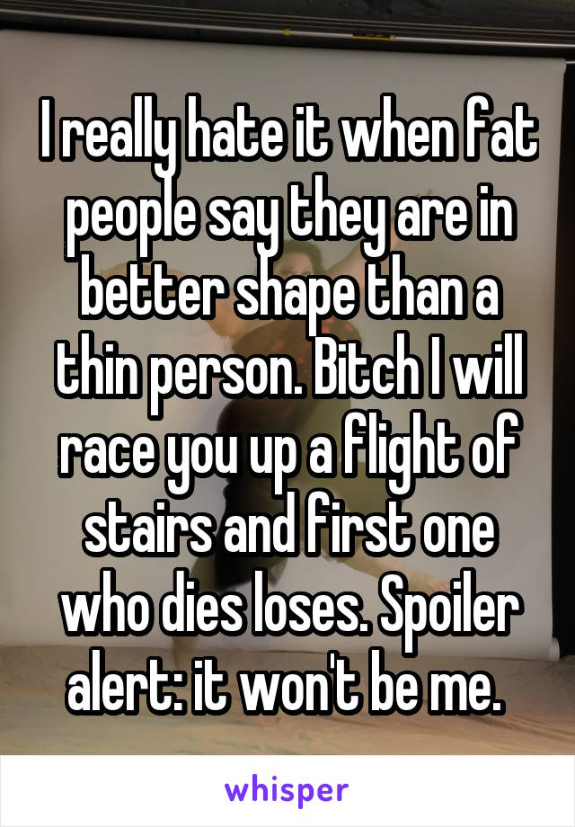 I really hate it when fat people say they are in better shape than a thin person. Bitch I will race you up a flight of stairs and first one who dies loses. Spoiler alert: it won't be me.