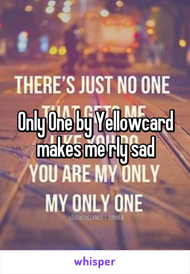 Only One by Yellowcard makes me rly sad