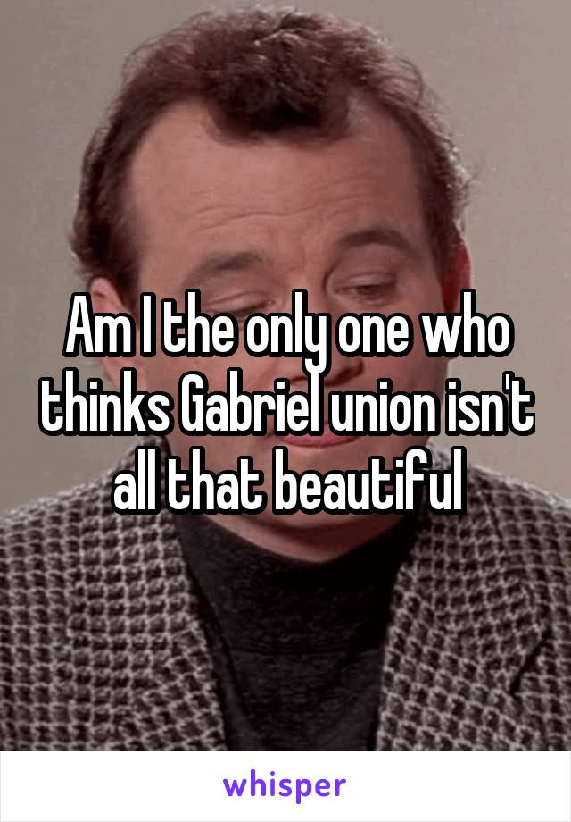 Am I the only one who thinks Gabriel union isn't all that beautiful