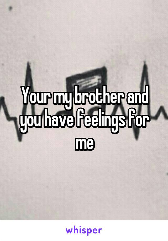 Your my brother and you have feelings for me