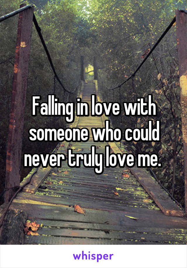 Falling in love with someone who could never truly love me.