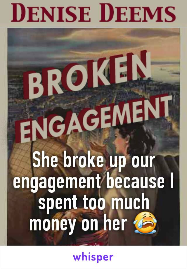 She broke up our engagement because I spent too much money on her 😭