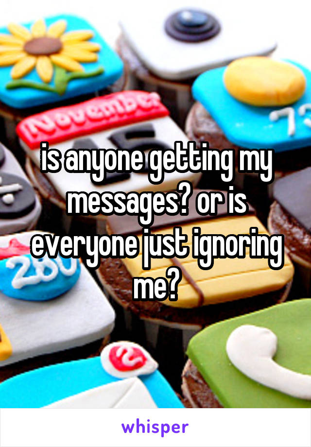 is anyone getting my messages? or is everyone just ignoring me?