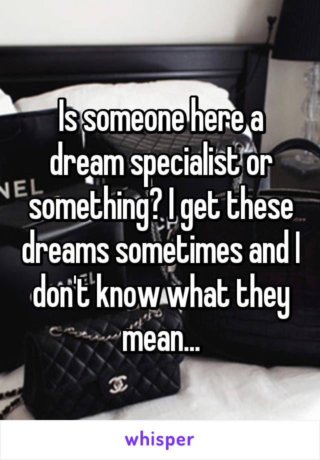 Is someone here a dream specialist or something? I get these dreams sometimes and I don't know what they mean...