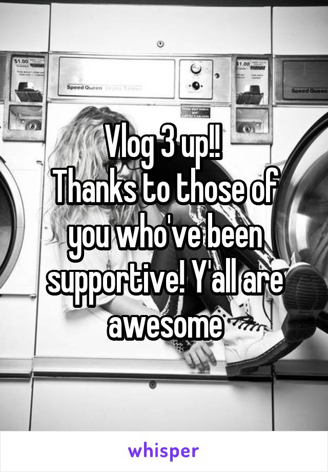 Vlog 3 up!!  Thanks to those of you who've been supportive! Y'all are awesome