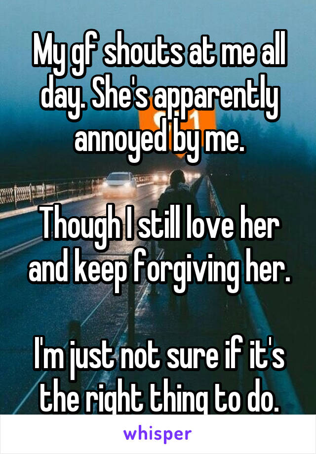 My gf shouts at me all day. She's apparently annoyed by me.  Though I still love her and keep forgiving her.  I'm just not sure if it's the right thing to do.