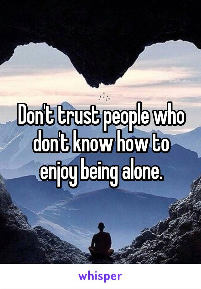 Don't trust people who don't know how to enjoy being alone.