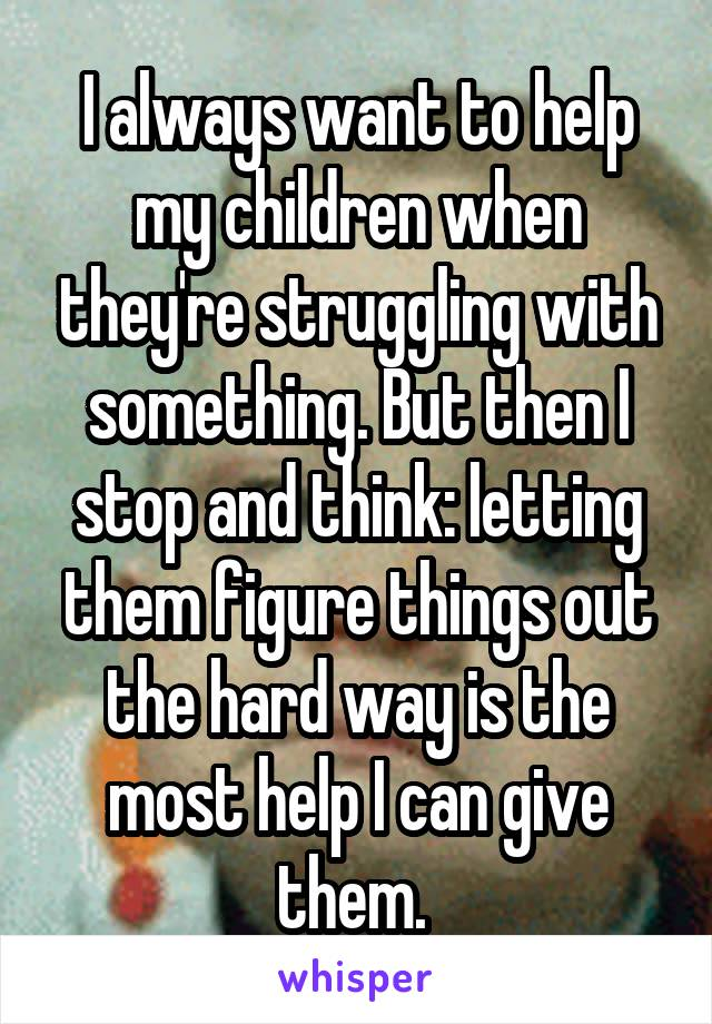 I always want to help my children when they're struggling with something. But then I stop and think: letting them figure things out the hard way is the most help I can give them.