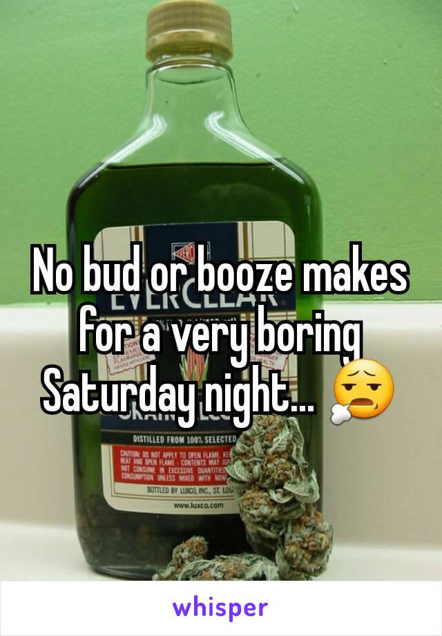 No bud or booze makes for a very boring Saturday night... 😧