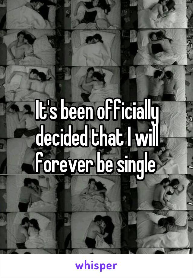 It's been officially decided that I will forever be single