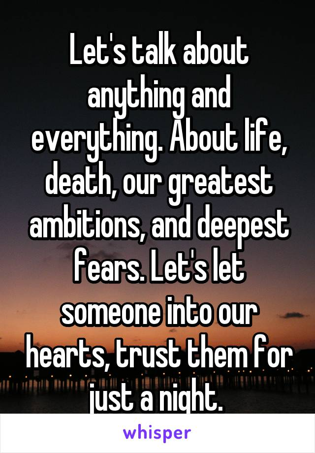 Let's talk about anything and everything. About life, death, our greatest ambitions, and deepest fears. Let's let someone into our hearts, trust them for just a night.
