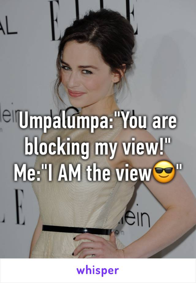 "Umpalumpa:""You are blocking my view!"" Me:""I AM the view😎"""