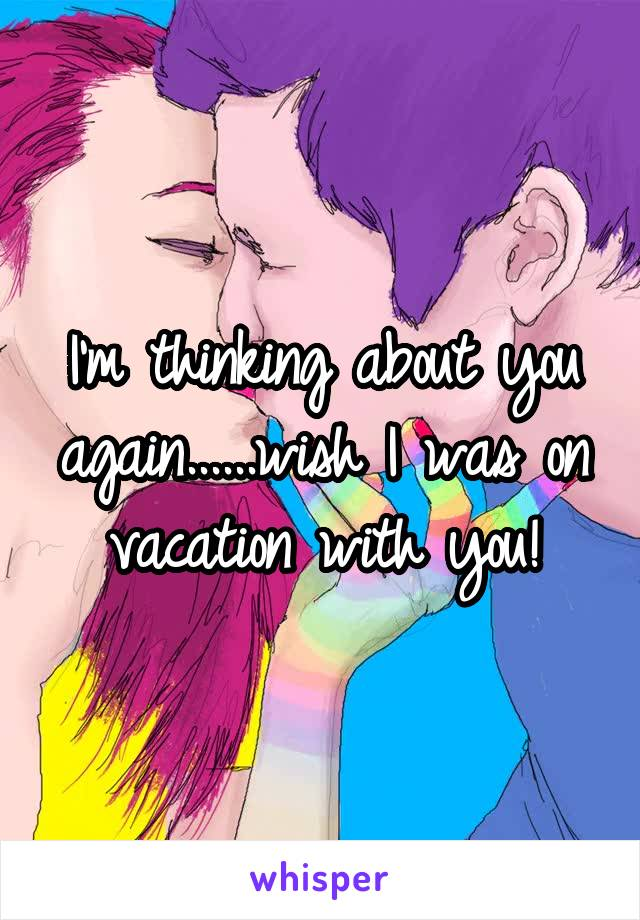 I'm thinking about you again......wish I was on vacation with you!