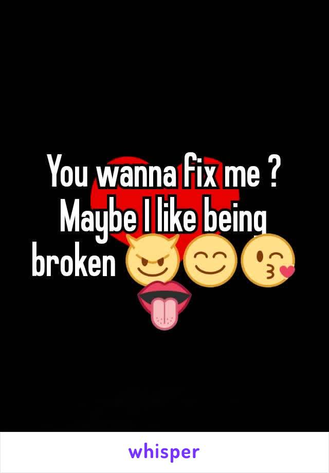 You wanna fix me ? Maybe I like being broken 😈😊😘👅