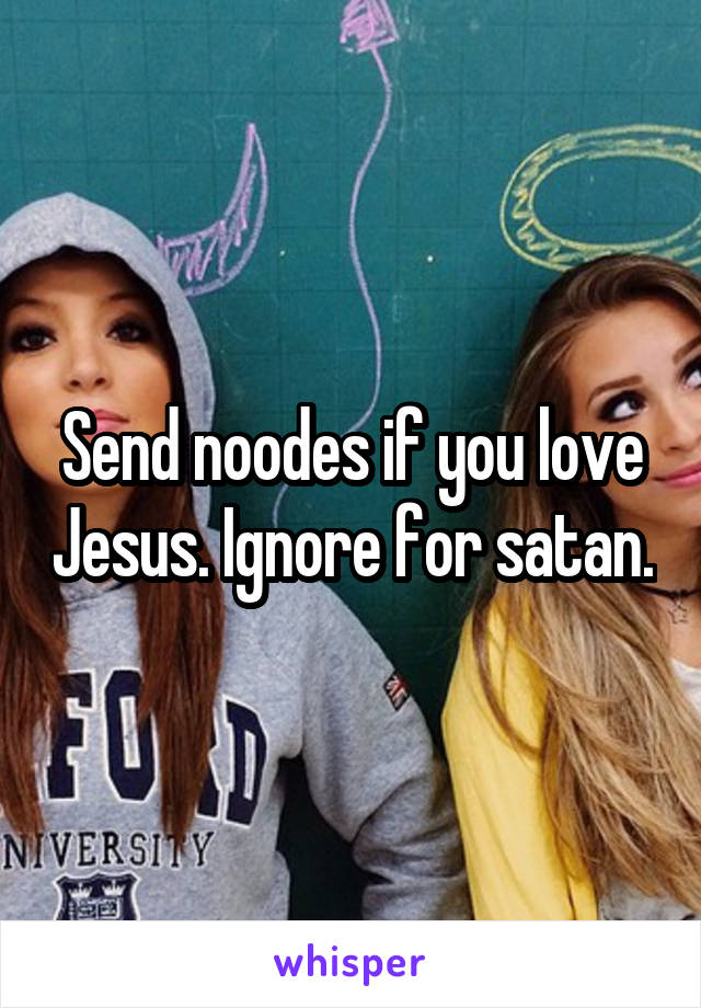 Send noodes if you love Jesus. Ignore for satan.