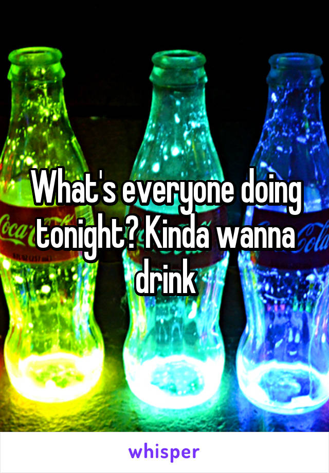 What's everyone doing tonight? Kinda wanna drink