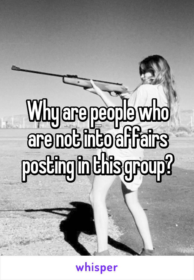 Why are people who are not into affairs posting in this group?