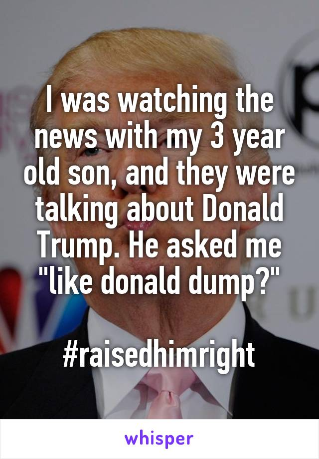 """I was watching the news with my 3 year old son, and they were talking about Donald Trump. He asked me """"like donald dump?""""  #raisedhimright"""