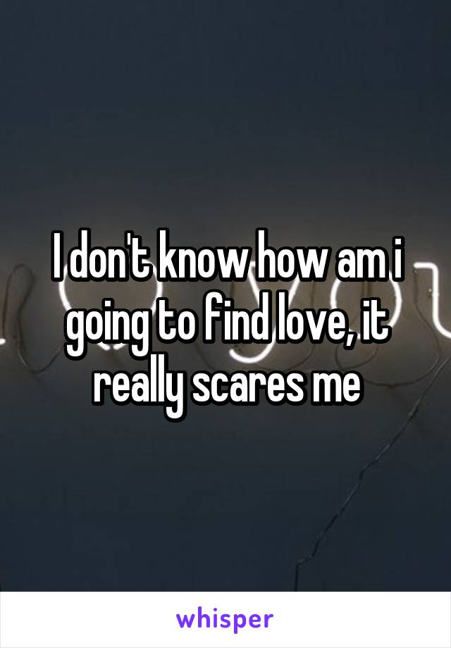 I don't know how am i going to find love, it really scares me